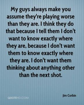 My guys always make you assume they're playing worse than they are. I think they do that because I tell them I don't want to know exactly where they are, because I don't want them to know exactly where they are. I don't want them thinking about anything other than the next shot.