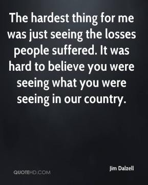The hardest thing for me was just seeing the losses people suffered. It was hard to believe you were seeing what you were seeing in our country.