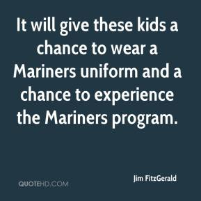 Jim FitzGerald  - It will give these kids a chance to wear a Mariners uniform and a chance to experience the Mariners program.