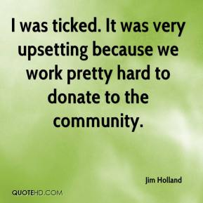 Jim Holland  - I was ticked. It was very upsetting because we work pretty hard to donate to the community.