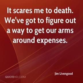 Jim Livengood  - It scares me to death. We've got to figure out a way to get our arms around expenses.