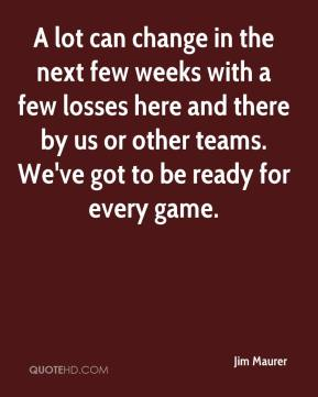 Jim Maurer  - A lot can change in the next few weeks with a few losses here and there by us or other teams. We've got to be ready for every game.