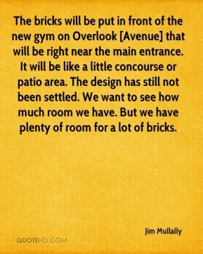 Jim Mullally  - The bricks will be put in front of the new gym on Overlook [Avenue] that will be right near the main entrance. It will be like a little concourse or patio area. The design has still not been settled. We want to see how much room we have. But we have plenty of room for a lot of bricks.