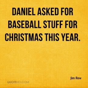 Jim Rew  - Daniel asked for baseball stuff for Christmas this year.