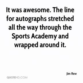 Jim Rew  - It was awesome. The line for autographs stretched all the way through the Sports Academy and wrapped around it.