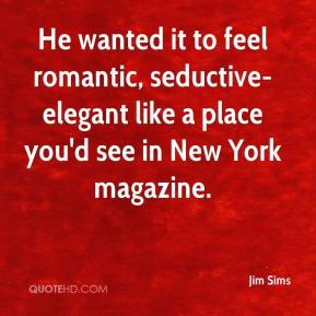 Jim Sims  - He wanted it to feel romantic, seductive-elegant like a place you'd see in New York magazine.