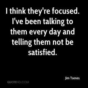 Jim Tsenes  - I think they're focused. I've been talking to them every day and telling them not be satisfied.