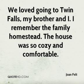 Joan Felt  - We loved going to Twin Falls, my brother and I. I remember the family homestead. The house was so cozy and comfortable.