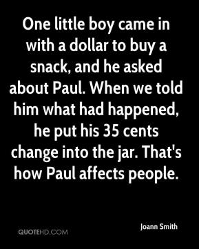 Joann Smith  - One little boy came in with a dollar to buy a snack, and he asked about Paul. When we told him what had happened, he put his 35 cents change into the jar. That's how Paul affects people.