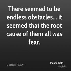 There seemed to be endless obstacles... it seemed that the root cause of them all was fear.