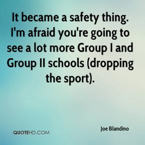 Joe Blandino  - It became a safety thing. I'm afraid you're going to see a lot more Group I and Group II schools (dropping the sport).