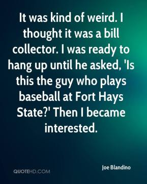 Joe Blandino  - It was kind of weird. I thought it was a bill collector. I was ready to hang up until he asked, 'Is this the guy who plays baseball at Fort Hays State?' Then I became interested.