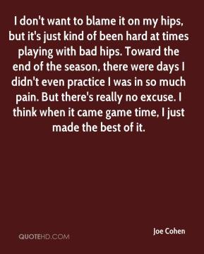 Joe Cohen  - I don't want to blame it on my hips, but it's just kind of been hard at times playing with bad hips. Toward the end of the season, there were days I didn't even practice I was in so much pain. But there's really no excuse. I think when it came game time, I just made the best of it.