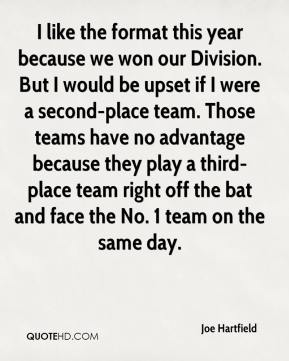 Joe Hartfield  - I like the format this year because we won our Division. But I would be upset if I were a second-place team. Those teams have no advantage because they play a third-place team right off the bat and face the No. 1 team on the same day.