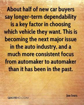 Joe Ivers  - About half of new car buyers say longer-term dependability is a key factor in choosing which vehicle they want. This is becoming the next major issue in the auto industry, and a much more consistent focus from automaker to automaker than it has been in the past.