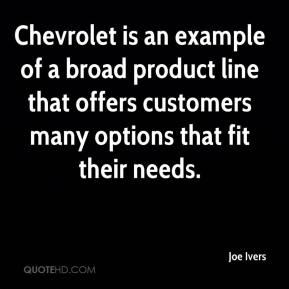 Joe Ivers  - Chevrolet is an example of a broad product line that offers customers many options that fit their needs.