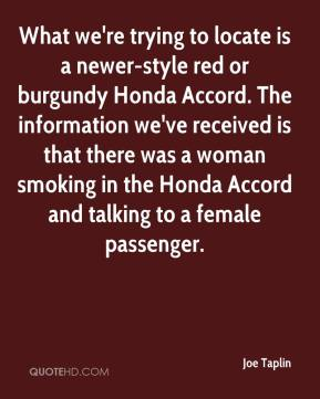 Joe Taplin  - What we're trying to locate is a newer-style red or burgundy Honda Accord. The information we've received is that there was a woman smoking in the Honda Accord and talking to a female passenger.