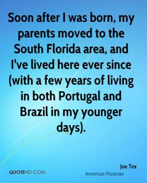Joe Tex - Soon after I was born, my parents moved to the South Florida area, and I've lived here ever since (with a few years of living in both Portugal and Brazil in my younger days).