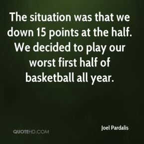 Joel Pardalis  - The situation was that we down 15 points at the half. We decided to play our worst first half of basketball all year.