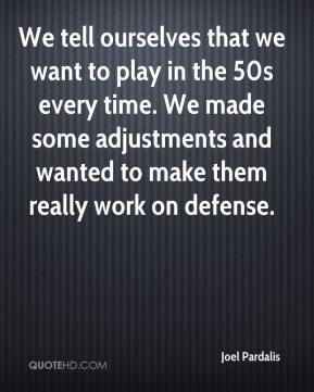 We tell ourselves that we want to play in the 50s every time. We made some adjustments and wanted to make them really work on defense.
