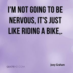 Joey Graham  - I'm not going to be nervous, it's just like riding a bike.