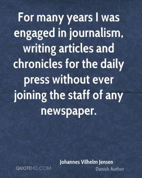 Johannes Vilhelm Jensen - For many years I was engaged in journalism, writing articles and chronicles for the daily press without ever joining the staff of any newspaper.