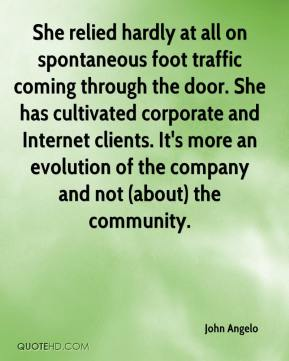 John Angelo  - She relied hardly at all on spontaneous foot traffic coming through the door. She has cultivated corporate and Internet clients. It's more an evolution of the company and not (about) the community.
