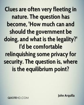 John Arquilla  - Clues are often very fleeting in nature. The question has become, 'How much can and should the government be doing, and what is the legality?' I'd be comfortable relinquishing some privacy for security. The question is, where is the equilibrium point?