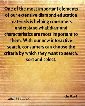 John Baird  - One of the most important elements of our extensive diamond education materials is helping consumers understand what diamond characteristics are most important to them. With our new interactive search, consumers can choose the criteria by which they want to search, sort and select.