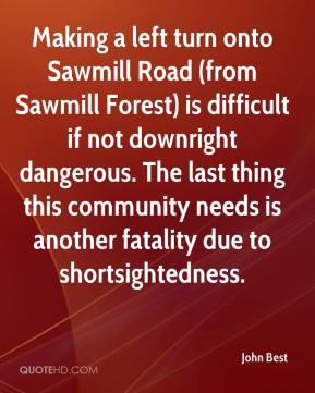 John Best  - Making a left turn onto Sawmill Road (from Sawmill Forest) is difficult if not downright dangerous. The last thing this community needs is another fatality due to shortsightedness.