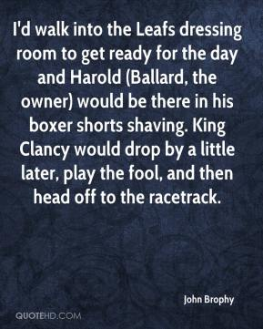 John Brophy  - I'd walk into the Leafs dressing room to get ready for the day and Harold (Ballard, the owner) would be there in his boxer shorts shaving. King Clancy would drop by a little later, play the fool, and then head off to the racetrack.