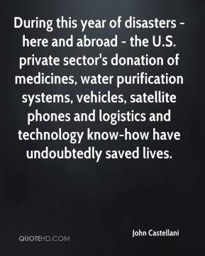 John Castellani  - During this year of disasters - here and abroad - the U.S. private sector's donation of medicines, water purification systems, vehicles, satellite phones and logistics and technology know-how have undoubtedly saved lives.