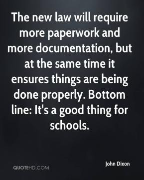 John Dixon  - The new law will require more paperwork and more documentation, but at the same time it ensures things are being done properly. Bottom line: It's a good thing for schools.