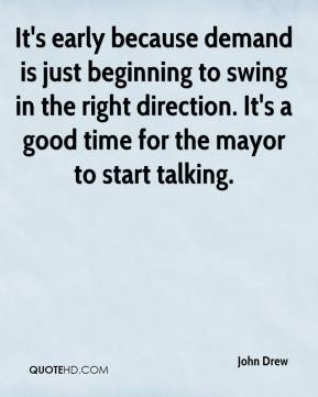 John Drew  - It's early because demand is just beginning to swing in the right direction. It's a good time for the mayor to start talking.