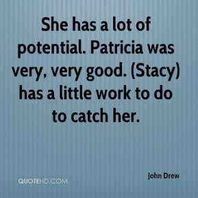 John Drew  - She has a lot of potential. Patricia was very, very good. (Stacy) has a little work to do to catch her.