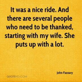 John Fazzary  - It was a nice ride. And there are several people who need to be thanked, starting with my wife. She puts up with a lot.