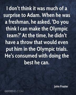 John Frazier  - I don't think it was much of a surprise to Adam. When he was a freshman, he asked, 'Do you think I can make the Olympic team?' At the time, he didn't have a throw that would even put him in the Olympic trials. He's consumed with doing the best he can.
