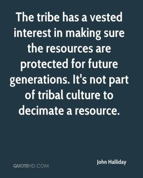 John Halliday  - The tribe has a vested interest in making sure the resources are protected for future generations. It's not part of tribal culture to decimate a resource.