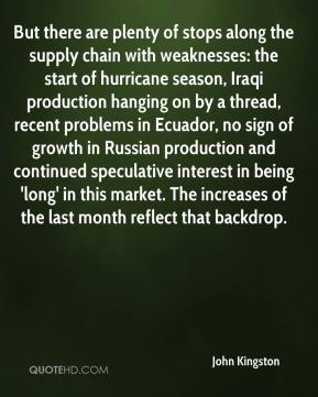 John Kingston  - But there are plenty of stops along the supply chain with weaknesses: the start of hurricane season, Iraqi production hanging on by a thread, recent problems in Ecuador, no sign of growth in Russian production and continued speculative interest in being 'long' in this market. The increases of the last month reflect that backdrop.