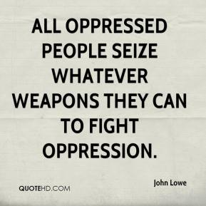 John Lowe  - All oppressed people seize whatever weapons they can to fight oppression.