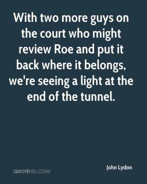 John Lydon  - With two more guys on the court who might review Roe and put it back where it belongs, we're seeing a light at the end of the tunnel.
