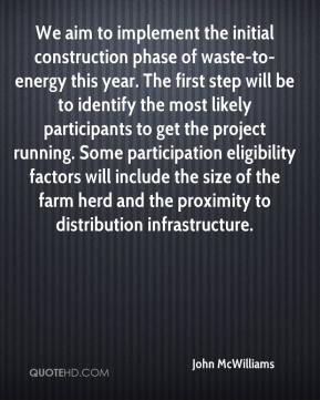 John McWilliams  - We aim to implement the initial construction phase of waste-to-energy this year. The first step will be to identify the most likely participants to get the project running. Some participation eligibility factors will include the size of the farm herd and the proximity to distribution infrastructure.