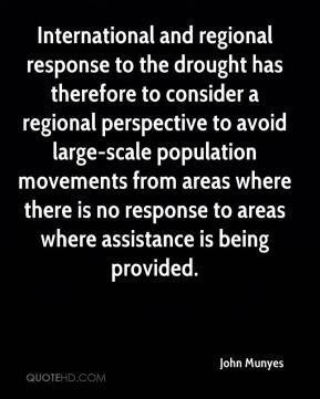 John Munyes  - International and regional response to the drought has therefore to consider a regional perspective to avoid large-scale population movements from areas where there is no response to areas where assistance is being provided.