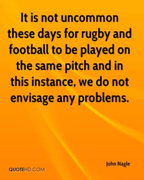 John Nagle  - It is not uncommon these days for rugby and football to be played on the same pitch and in this instance, we do not envisage any problems.