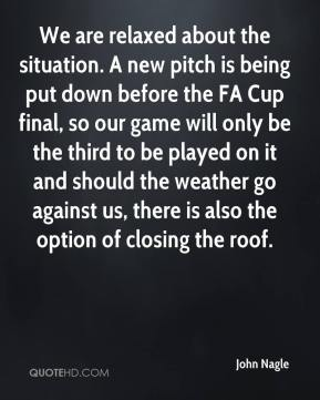 We are relaxed about the situation. A new pitch is being put down before the FA Cup final, so our game will only be the third to be played on it and should the weather go against us, there is also the option of closing the roof.