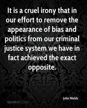 John Nields  - It is a cruel irony that in our effort to remove the appearance of bias and politics from our criminal justice system we have in fact achieved the exact opposite.