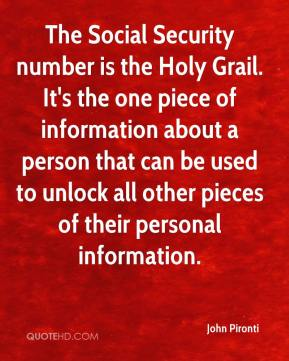 John Pironti  - The Social Security number is the Holy Grail. It's the one piece of information about a person that can be used to unlock all other pieces of their personal information.