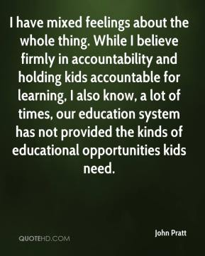 John Pratt  - I have mixed feelings about the whole thing. While I believe firmly in accountability and holding kids accountable for learning, I also know, a lot of times, our education system has not provided the kinds of educational opportunities kids need.