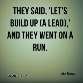 John Rimas  - They said, 'Let's build up (a lead),' and they went on a run.