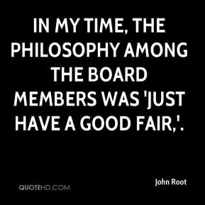 John Root  - In my time, the philosophy among the board members was 'Just have a good fair,'.